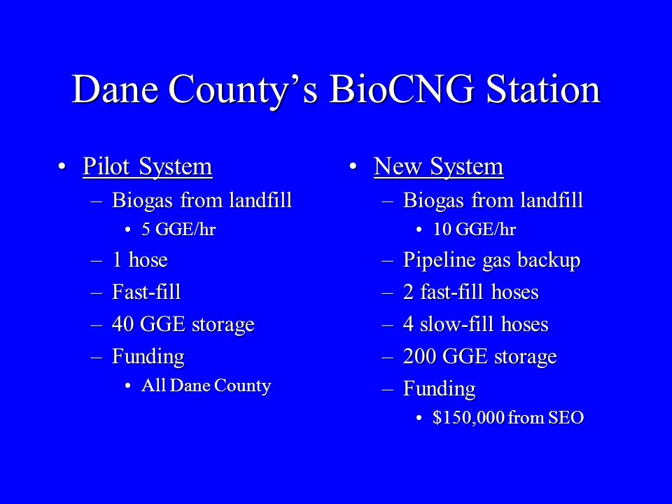 Dane County's BioCNG Station Pilot SystemPilot System –Biogas from landfill 5 GGE/hr5 GGE/hr –1 hose –Fast-fill –40 GGE storage –Funding All Dane CountyAll Dane County New SystemNew System –Biogas from landfill 10 GGE/hr10 GGE/hr –Pipeline gas backup –2 fast-fill hoses –4 slow-fill hoses –200 GGE storage –Funding $150,000 from SEO$150,000 from SEO