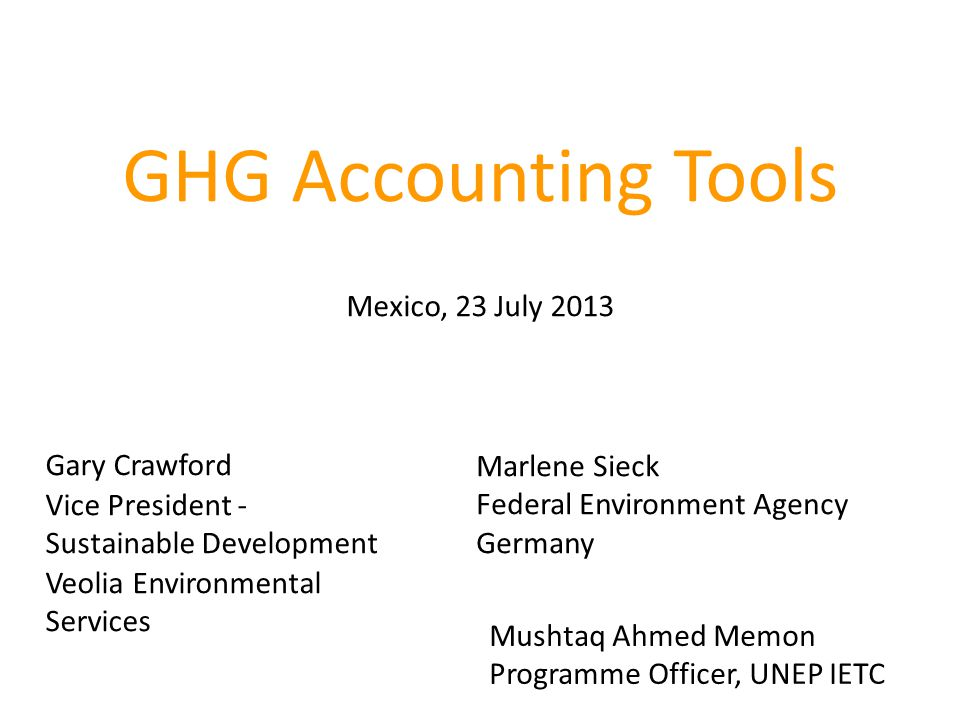 GHG Accounting Tools Mexico, 23 July 2013 Gary Crawford Vice President - Sustainable Development Veolia Environmental Services Marlene Sieck Federal Environment Agency Germany Mushtaq Ahmed Memon Programme Officer, UNEP IETC