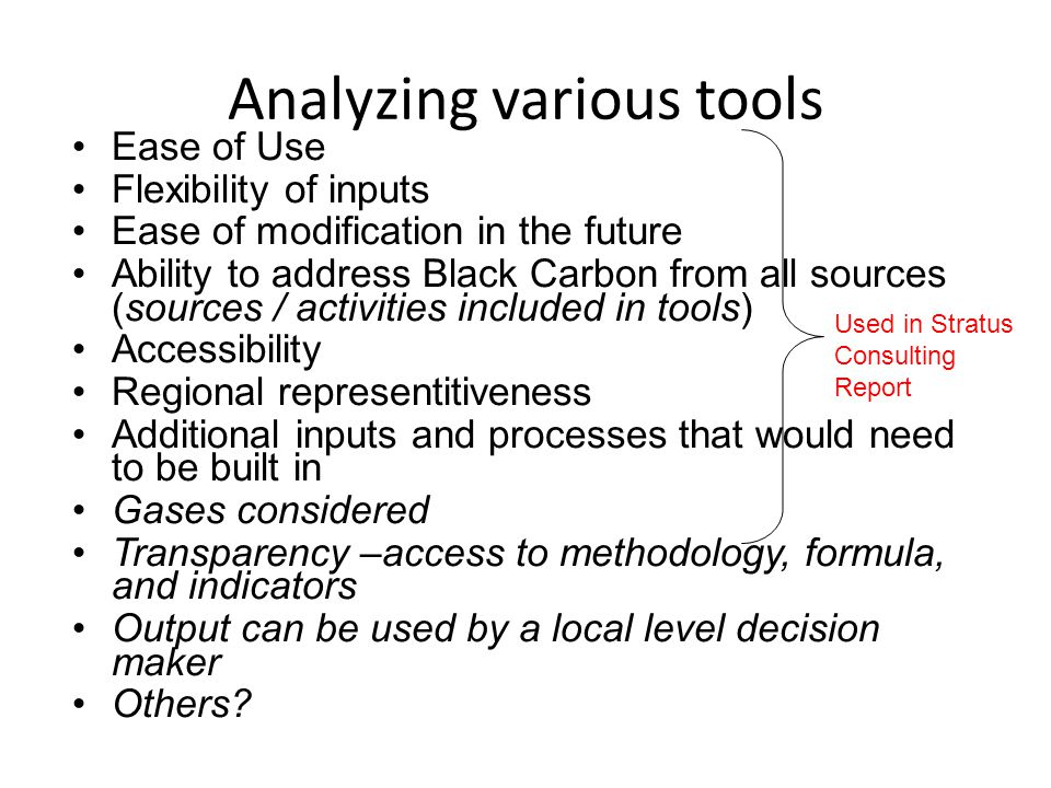 Analyzing various tools Ease of Use Flexibility of inputs Ease of modification in the future Ability to address Black Carbon from all sources (sources / activities included in tools) Accessibility Regional representitiveness Additional inputs and processes that would need to be built in Gases considered Transparency –access to methodology, formula, and indicators Output can be used by a local level decision maker Others.