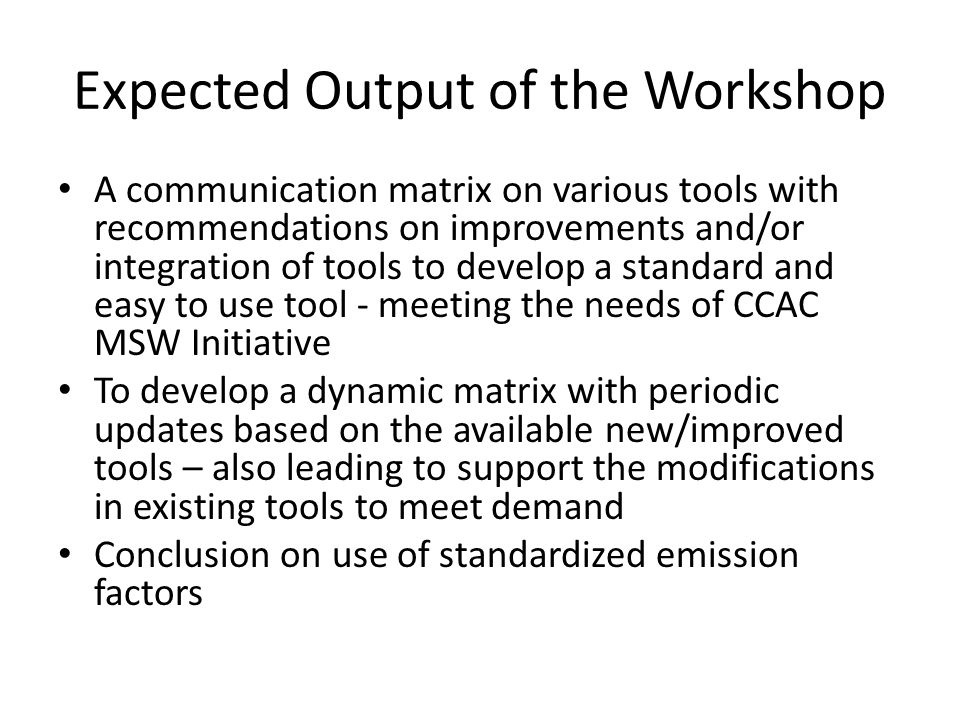 Expected Output of the Workshop A communication matrix on various tools with recommendations on improvements and/or integration of tools to develop a standard and easy to use tool - meeting the needs of CCAC MSW Initiative To develop a dynamic matrix with periodic updates based on the available new/improved tools – also leading to support the modifications in existing tools to meet demand Conclusion on use of standardized emission factors
