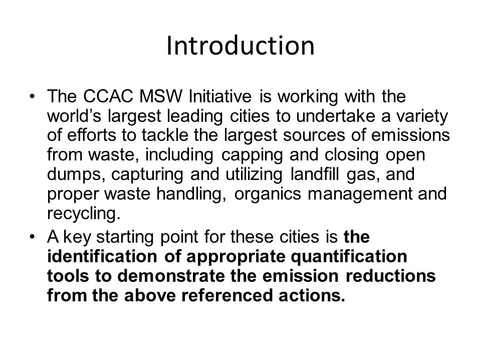 Introduction The CCAC MSW Initiative is working with the world's largest leading cities to undertake a variety of efforts to tackle the largest sources of emissions from waste, including capping and closing open dumps, capturing and utilizing landfill gas, and proper waste handling, organics management and recycling.