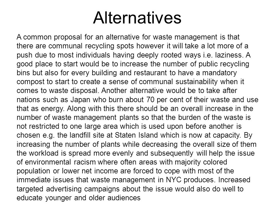 Alternatives A common proposal for an alternative for waste management is that there are communal recycling spots however it will take a lot more of a