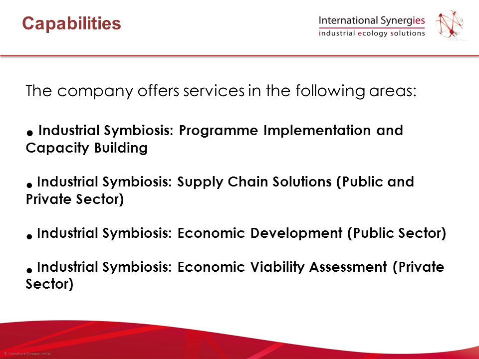 © International Synergies Limited Capabilities The company offers services in the following areas: Industrial Symbiosis: Programme Implementation and Capacity Building Industrial Symbiosis: Supply Chain Solutions (Public and Private Sector) Industrial Symbiosis: Economic Development (Public Sector) Industrial Symbiosis: Economic Viability Assessment (Private Sector)