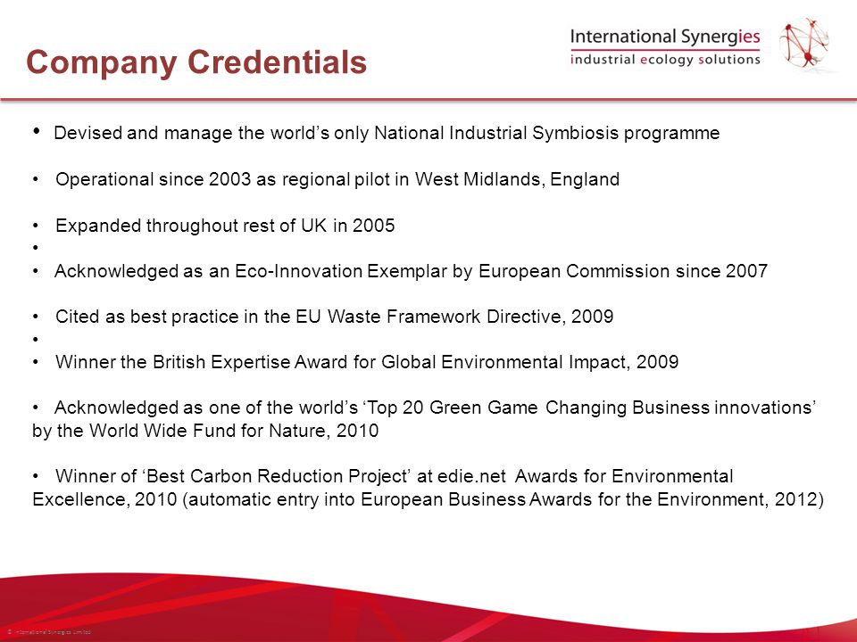 © International Synergies Limited Devised and manage the world's only National Industrial Symbiosis programme Operational since 2003 as regional pilot in West Midlands, England Expanded throughout rest of UK in 2005 Acknowledged as an Eco-Innovation Exemplar by European Commission since 2007 Cited as best practice in the EU Waste Framework Directive, 2009 Winner the British Expertise Award for Global Environmental Impact, 2009 Acknowledged as one of the world's 'Top 20 Green Game Changing Business innovations' by the World Wide Fund for Nature, 2010 Winner of 'Best Carbon Reduction Project' at edie.net Awards for Environmental Excellence, 2010 (automatic entry into European Business Awards for the Environment, 2012) Company Credentials