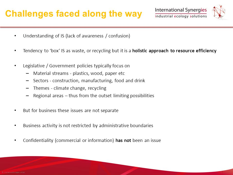 © International Synergies Limited Understanding of IS (lack of awareness / confusion) Tendency to 'box' IS as waste, or recycling but it is a holistic approach to resource efficiency Legislative / Government policies typically focus on – Material streams - plastics, wood, paper etc – Sectors - construction, manufacturing, food and drink – Themes - climate change, recycling – Regional areas – thus from the outset limiting possibilities But for business these issues are not separate Business activity is not restricted by administrative boundaries Confidentiality (commercial or information) has not been an issue Challenges faced along the way