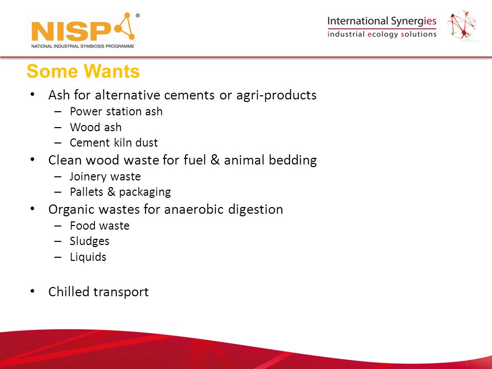 Ash for alternative cements or agri-products – Power station ash – Wood ash – Cement kiln dust Clean wood waste for fuel & animal bedding – Joinery waste – Pallets & packaging Organic wastes for anaerobic digestion – Food waste – Sludges – Liquids Chilled transport Some Wants
