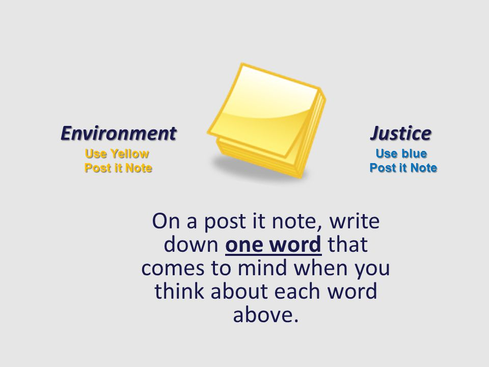 On a post it note, write down one word that comes to mind when you think about each word above. Environment Use Yellow Post it Note Justice Use blue P