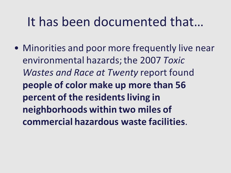 It has been documented that… Minorities and poor more frequently live near environmental hazards; the 2007 Toxic Wastes and Race at Twenty report foun
