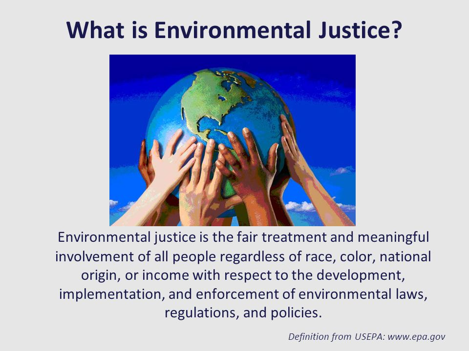 What is Environmental Justice? Environmental justice is the fair treatment and meaningful involvement of all people regardless of race, color, nationa
