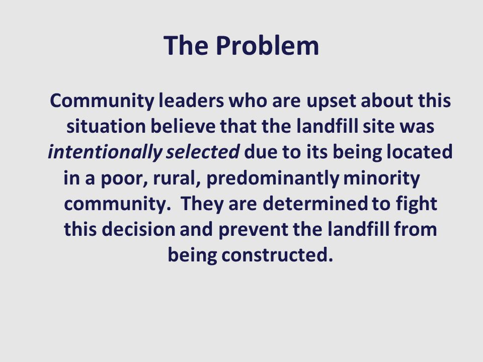 The Problem Community leaders who are upset about this situation believe that the landfill site was intentionally selected due to its being located in