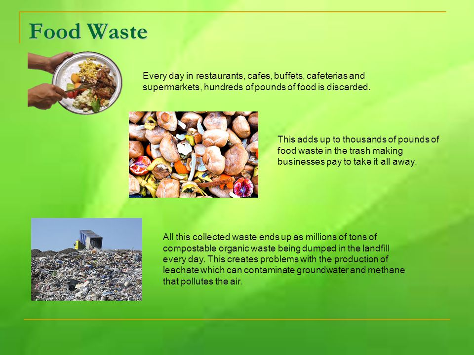 Food Waste Every day in restaurants, cafes, buffets, cafeterias and supermarkets, hundreds of pounds of food is discarded. This adds up to thousands o