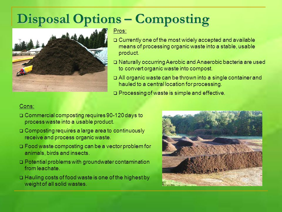 Disposal Options – Composting Pros:  Currently one of the most widely accepted and available means of processing organic waste into a stable, usable