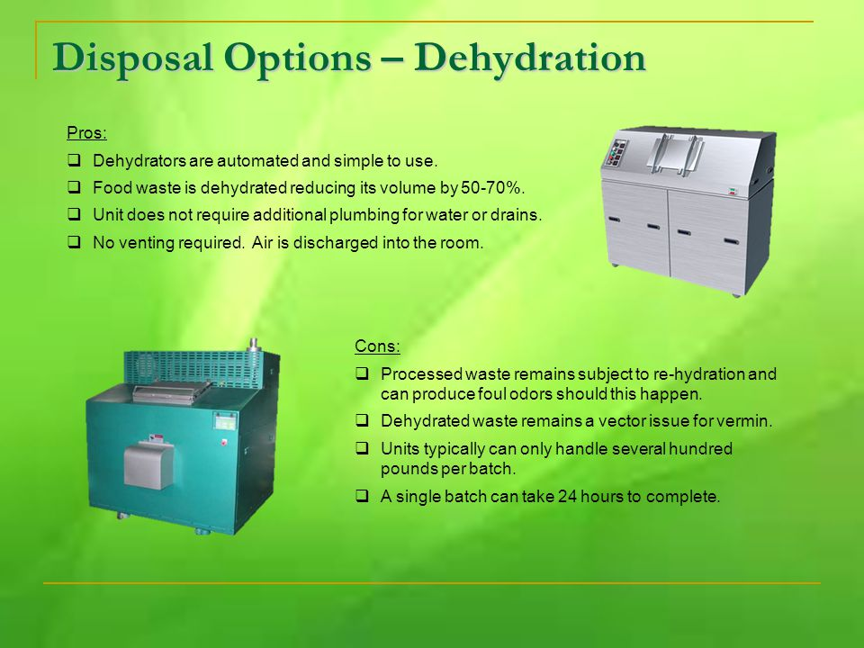 Disposal Options – Dehydration Pros:  Dehydrators are automated and simple to use.  Food waste is dehydrated reducing its volume by 50-70%.  Unit d