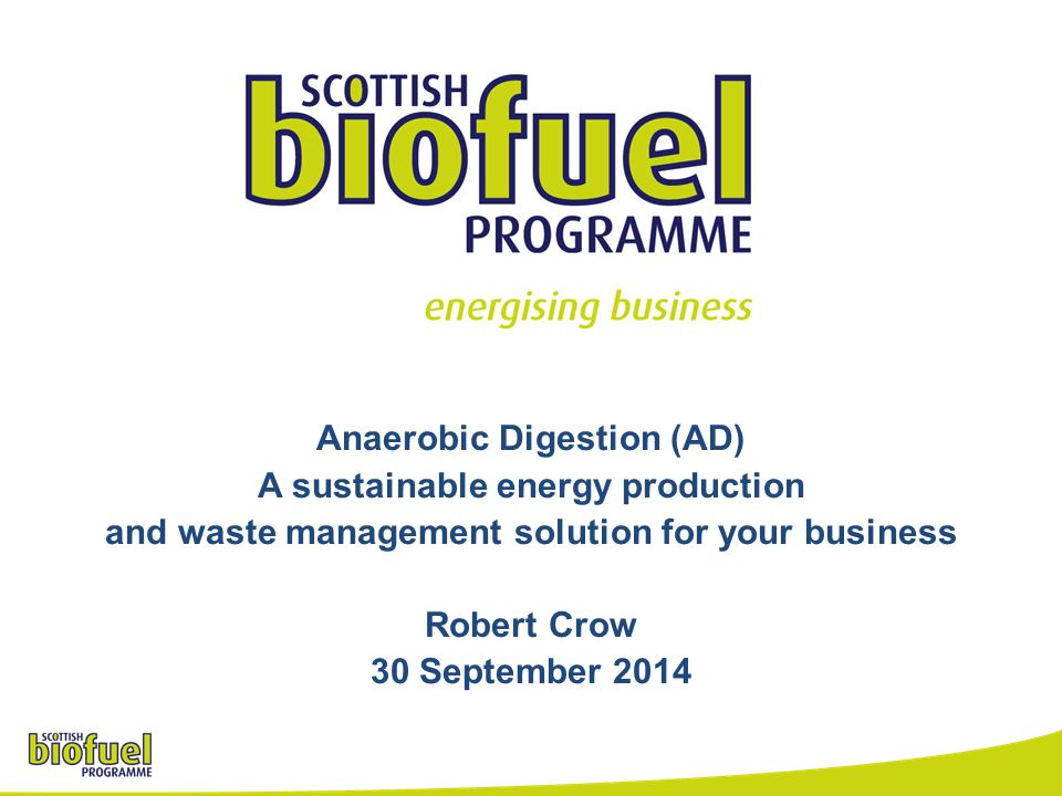 Anaerobic Digestion (AD) A sustainable energy production and waste management solution for your business Robert Crow 30 September 2014