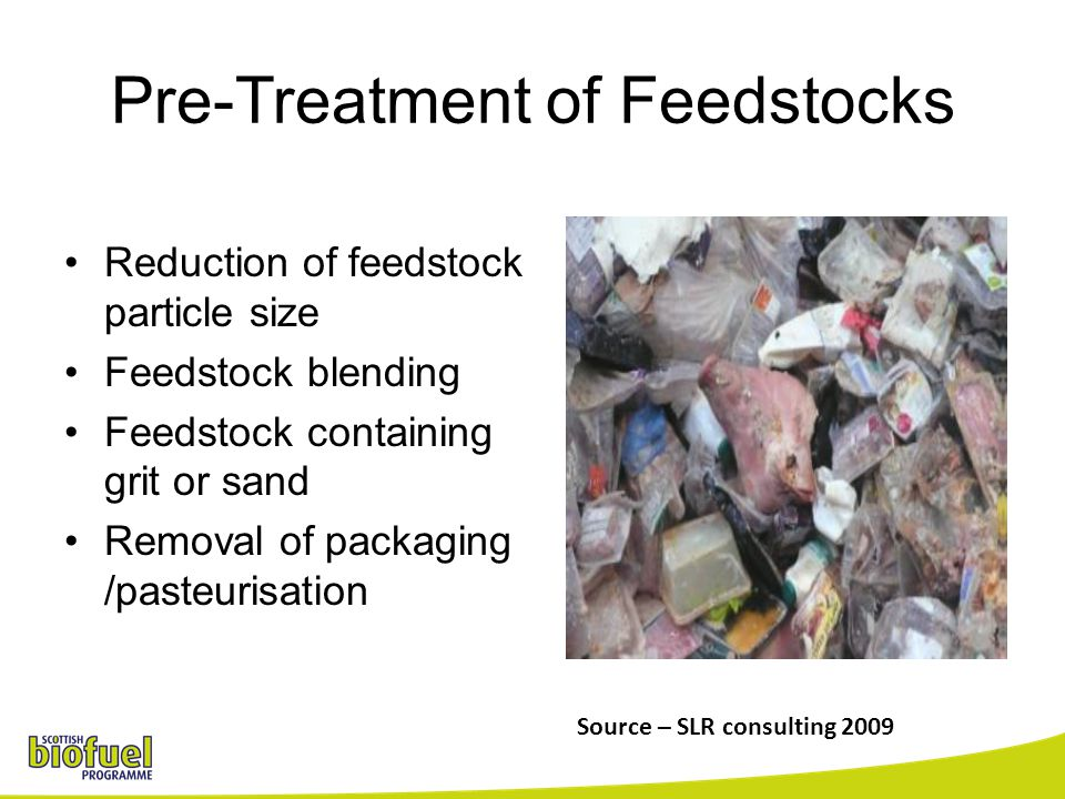 Pre-Treatment of Feedstocks Reduction of feedstock particle size Feedstock blending Feedstock containing grit or sand Removal of packaging /pasteurisa