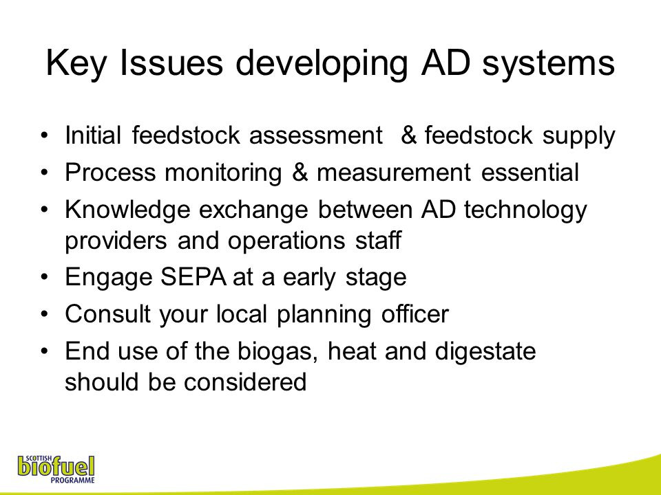 Key Issues developing AD systems Initial feedstock assessment & feedstock supply Process monitoring & measurement essential Knowledge exchange between AD technology providers and operations staff Engage SEPA at a early stage Consult your local planning officer End use of the biogas, heat and digestate should be considered