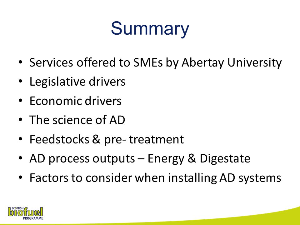 Summary Services offered to SMEs by Abertay University Legislative drivers Economic drivers The science of AD Feedstocks & pre- treatment AD process outputs – Energy & Digestate Factors to consider when installing AD systems