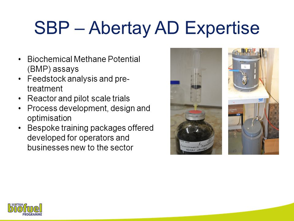 SBP – Abertay AD Expertise Biochemical Methane Potential (BMP) assays Feedstock analysis and pre- treatment Reactor and pilot scale trials Process development, design and optimisation Bespoke training packages offered developed for operators and businesses new to the sector