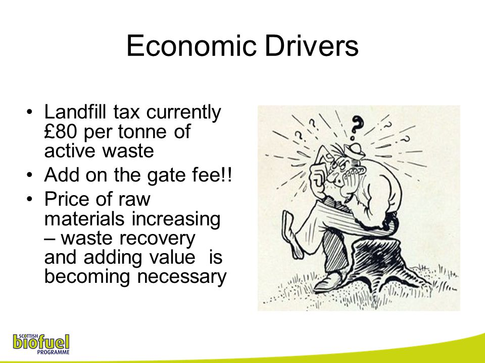 Economic Drivers Landfill tax currently £80 per tonne of active waste Add on the gate fee!! Price of raw materials increasing – waste recovery and add
