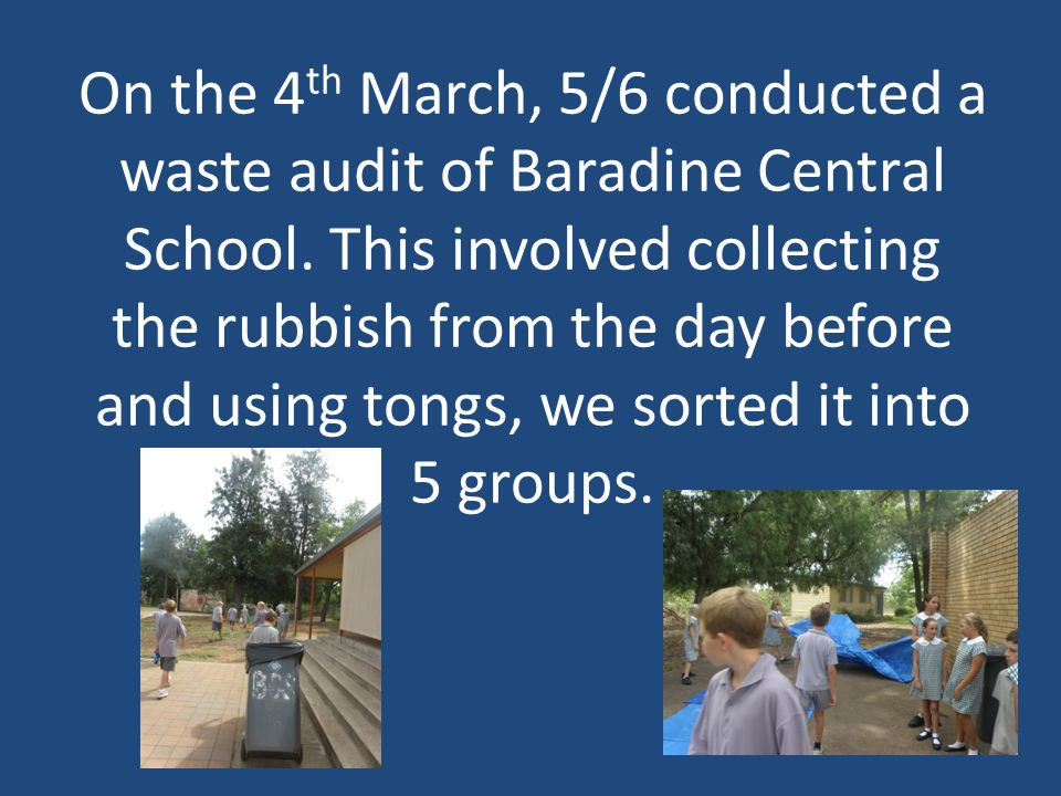 On the 4 th March, 5/6 conducted a waste audit of Baradine Central School.