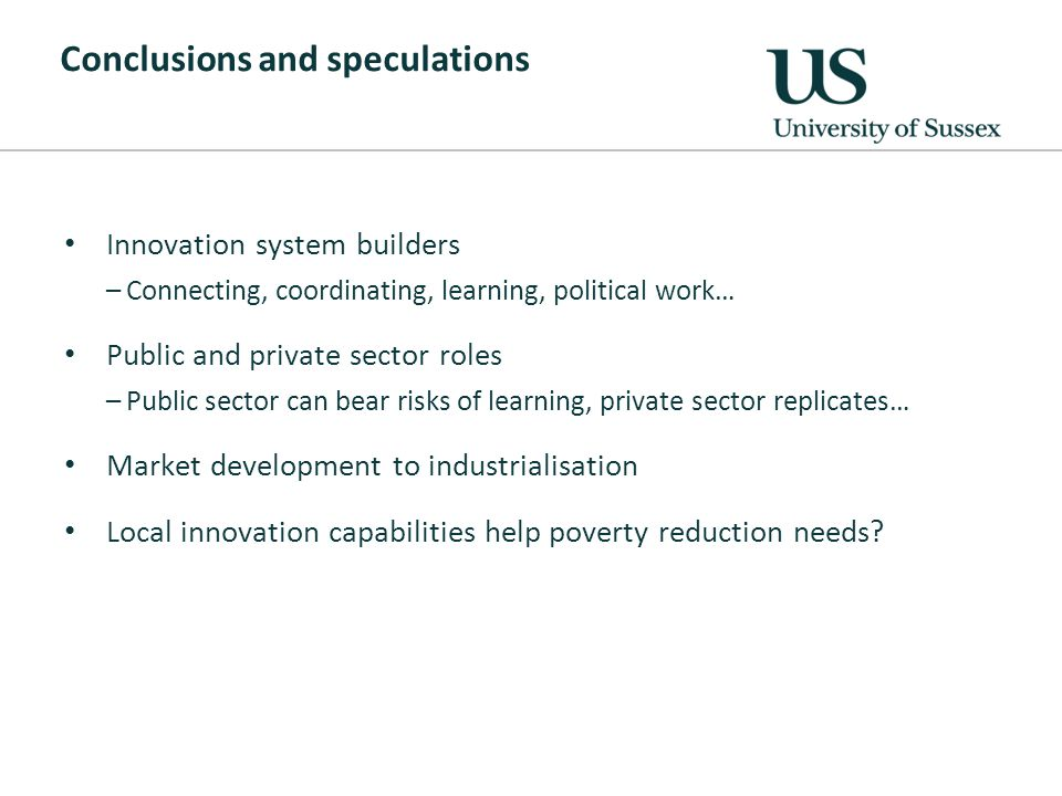 Conclusions and speculations Innovation system builders –Connecting, coordinating, learning, political work… Public and private sector roles –Public sector can bear risks of learning, private sector replicates… Market development to industrialisation Local innovation capabilities help poverty reduction needs