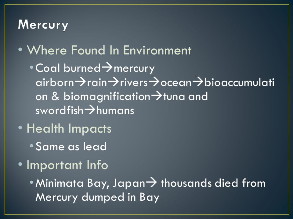 Where Found In Environment Coal burned  mercury airborn  rain  rivers  ocean  bioaccumulati on & biomagnification  tuna and swordfish  humans Health Impacts Same as lead Important Info Minimata Bay, Japan  thousands died from Mercury dumped in Bay