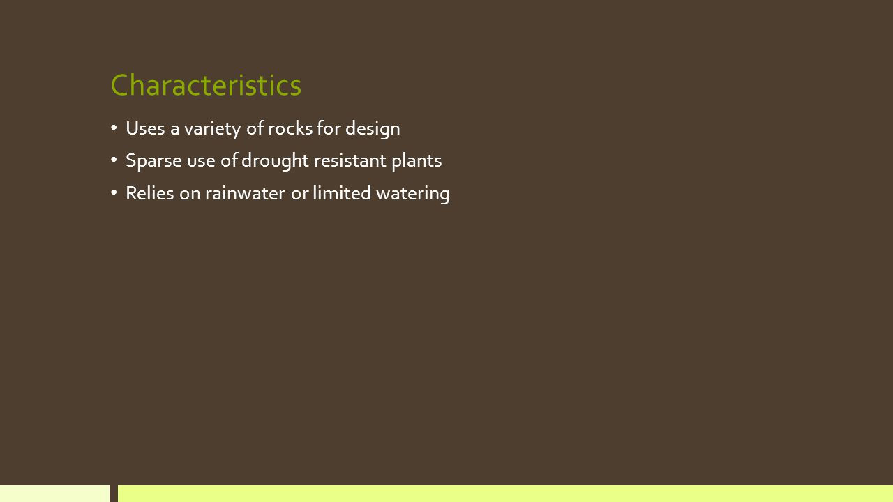 Characteristics Uses a variety of rocks for design Sparse use of drought resistant plants Relies on rainwater or limited watering