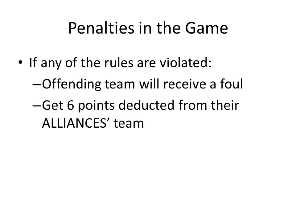 Penalties in the Game If any of the rules are violated: – Offending team will receive a foul – Get 6 points deducted from their ALLIANCES' team