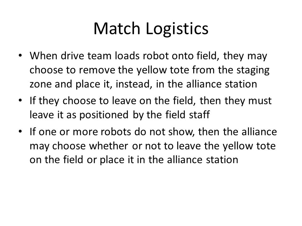 Match Logistics When drive team loads robot onto field, they may choose to remove the yellow tote from the staging zone and place it, instead, in the alliance station If they choose to leave on the field, then they must leave it as positioned by the field staff If one or more robots do not show, then the alliance may choose whether or not to leave the yellow tote on the field or place it in the alliance station
