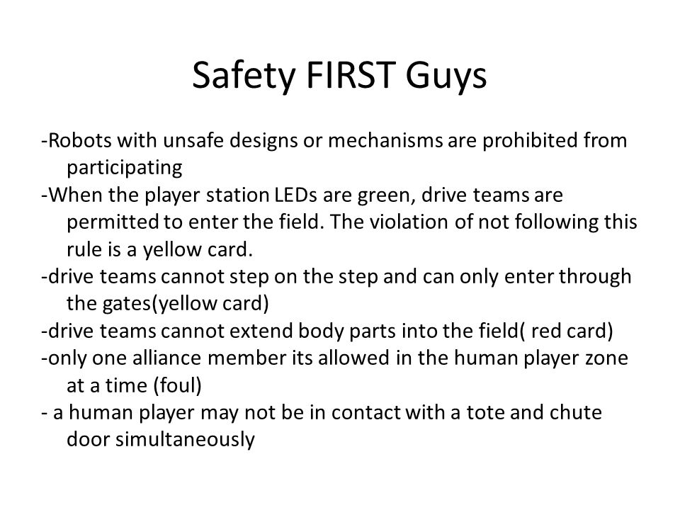 Safety FIRST Guys -Robots with unsafe designs or mechanisms are prohibited from participating -When the player station LEDs are green, drive teams are permitted to enter the field.