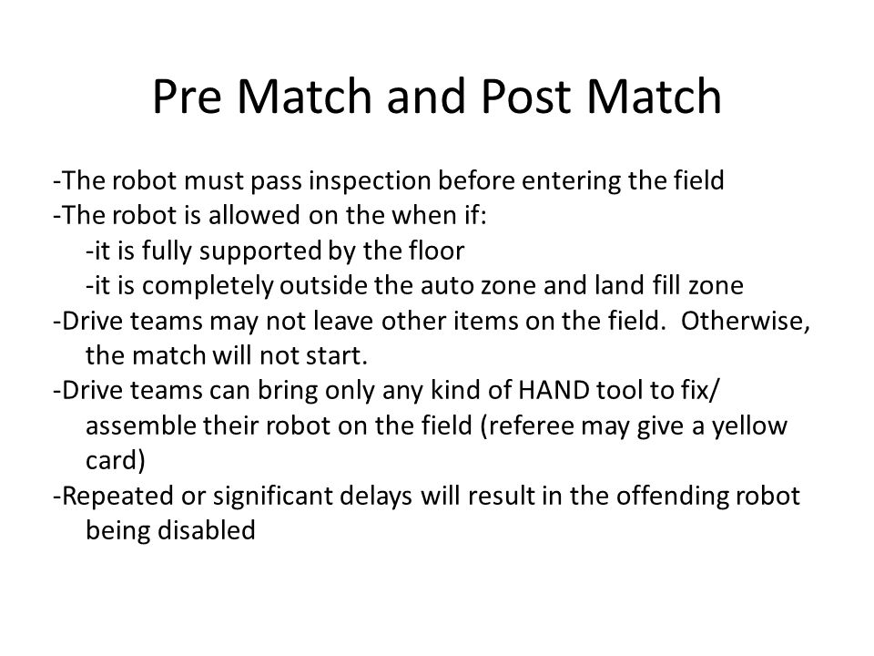 Pre Match and Post Match -The robot must pass inspection before entering the field -The robot is allowed on the when if: -it is fully supported by the floor -it is completely outside the auto zone and land fill zone -Drive teams may not leave other items on the field.