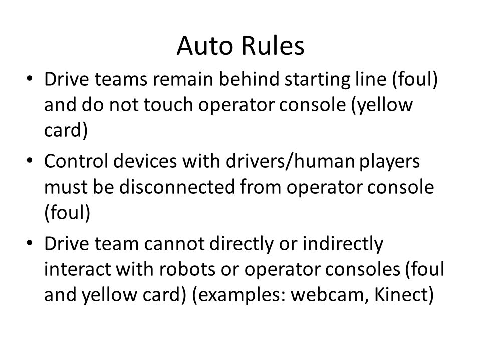 Auto Rules Drive teams remain behind starting line (foul) and do not touch operator console (yellow card) Control devices with drivers/human players must be disconnected from operator console (foul) Drive team cannot directly or indirectly interact with robots or operator consoles (foul and yellow card) (examples: webcam, Kinect)