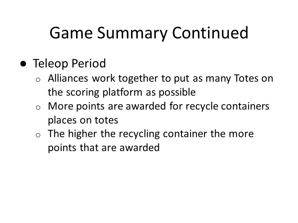 ● Teleop Period o Alliances work together to put as many Totes on the scoring platform as possible o More points are awarded for recycle containers places on totes o The higher the recycling container the more points that are awarded