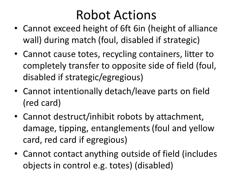 Robot Actions Cannot exceed height of 6ft 6in (height of alliance wall) during match (foul, disabled if strategic) Cannot cause totes, recycling containers, litter to completely transfer to opposite side of field (foul, disabled if strategic/egregious) Cannot intentionally detach/leave parts on field (red card) Cannot destruct/inhibit robots by attachment, damage, tipping, entanglements (foul and yellow card, red card if egregious) Cannot contact anything outside of field (includes objects in control e.g.