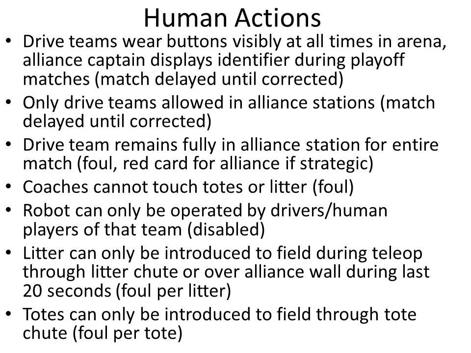 Human Actions Drive teams wear buttons visibly at all times in arena, alliance captain displays identifier during playoff matches (match delayed until corrected) Only drive teams allowed in alliance stations (match delayed until corrected) Drive team remains fully in alliance station for entire match (foul, red card for alliance if strategic) Coaches cannot touch totes or litter (foul) Robot can only be operated by drivers/human players of that team (disabled) Litter can only be introduced to field during teleop through litter chute or over alliance wall during last 20 seconds (foul per litter) Totes can only be introduced to field through tote chute (foul per tote)