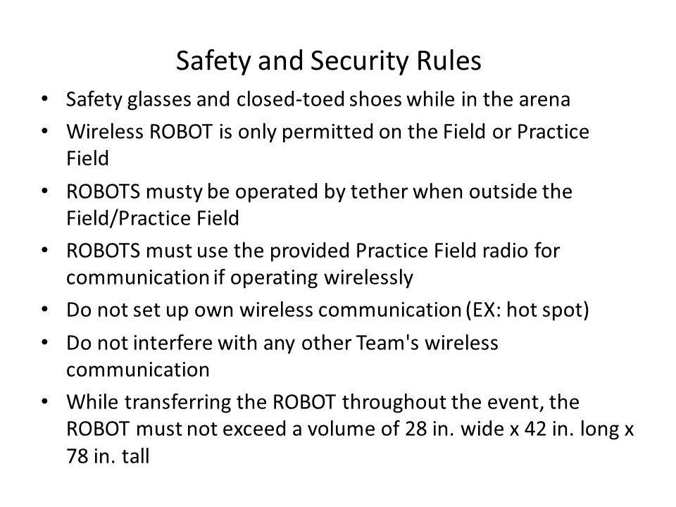 Safety glasses and closed-toed shoes while in the arena Wireless ROBOT is only permitted on the Field or Practice Field ROBOTS musty be operated by tether when outside the Field/Practice Field ROBOTS must use the provided Practice Field radio for communication if operating wirelessly Do not set up own wireless communication (EX: hot spot) Do not interfere with any other Team s wireless communication While transferring the ROBOT throughout the event, the ROBOT must not exceed a volume of 28 in.