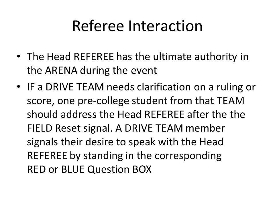 Referee Interaction The Head REFEREE has the ultimate authority in the ARENA during the event IF a DRIVE TEAM needs clarification on a ruling or score, one pre-college student from that TEAM should address the Head REFEREE after the the FIELD Reset signal.
