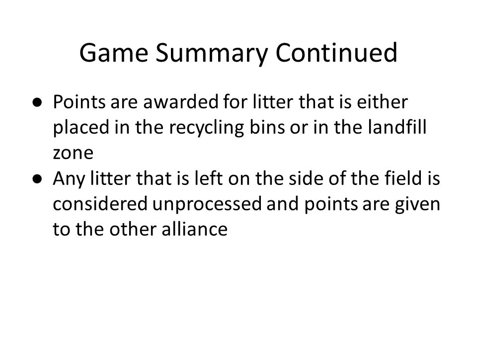 Game Summary Continued ● Points are awarded for litter that is either placed in the recycling bins or in the landfill zone ● Any litter that is left on the side of the field is considered unprocessed and points are given to the other alliance