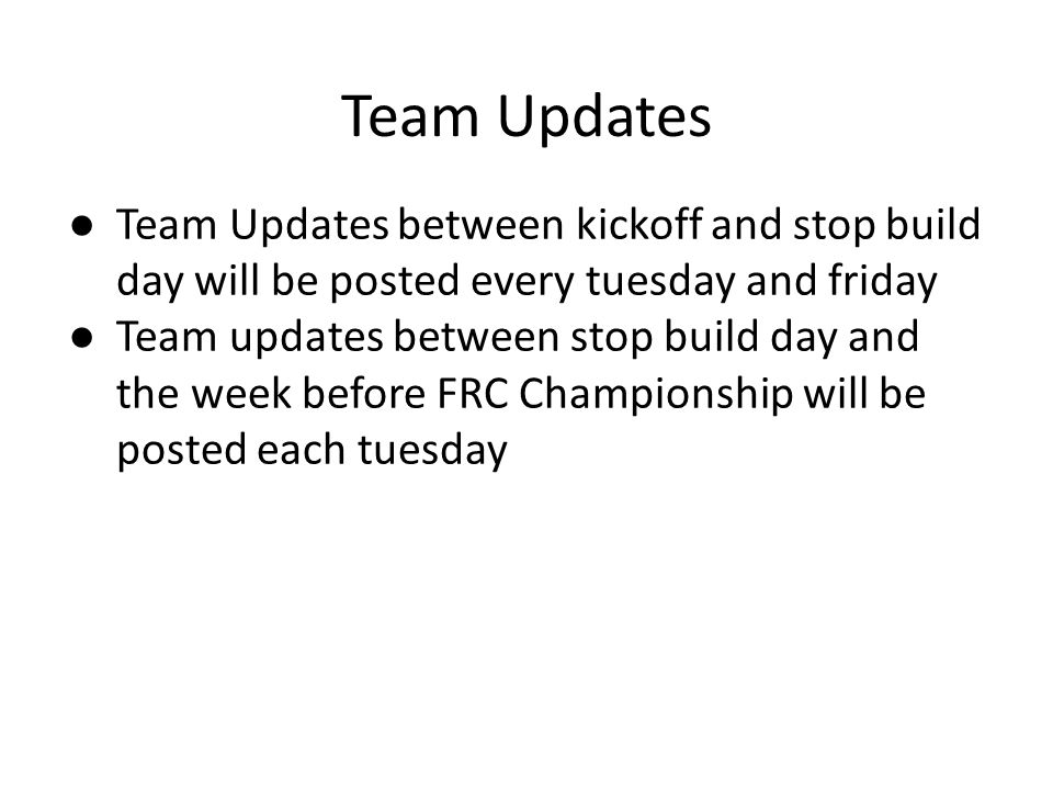 Team Updates ● Team Updates between kickoff and stop build day will be posted every tuesday and friday ● Team updates between stop build day and the week before FRC Championship will be posted each tuesday