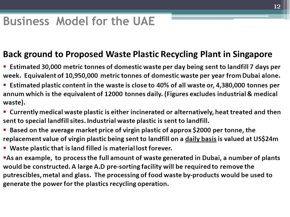 Business Model for the UAE 12 Back ground to Proposed Waste Plastic Recycling Plant in Singapore  Estimated 30,000 metric tonnes of domestic waste per day being sent to landfill 7 days per week.