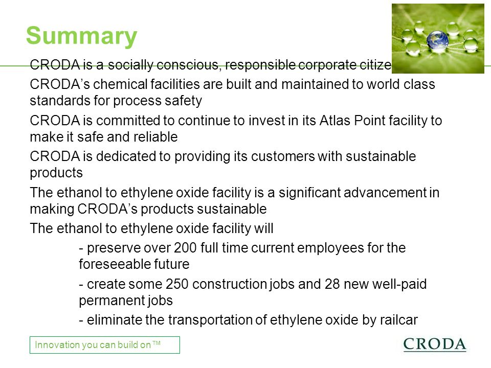Chinese Regulations Innovation you can build on™ CRODA is a socially conscious, responsible corporate citizen CRODA's chemical facilities are built and maintained to world class standards for process safety CRODA is committed to continue to invest in its Atlas Point facility to make it safe and reliable CRODA is dedicated to providing its customers with sustainable products The ethanol to ethylene oxide facility is a significant advancement in making CRODA's products sustainable The ethanol to ethylene oxide facility will - preserve over 200 full time current employees for the foreseeable future - create some 250 construction jobs and 28 new well-paid permanent jobs - eliminate the transportation of ethylene oxide by railcar Summary