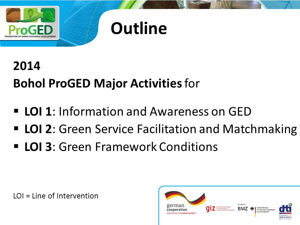 Outline 2014 Bohol ProGED Major Activities for  LOI 1: Information and Awareness on GED  LOI 2: Green Service Facilitation and Matchmaking  LOI 3: Green Framework Conditions LOI = Line of Intervention