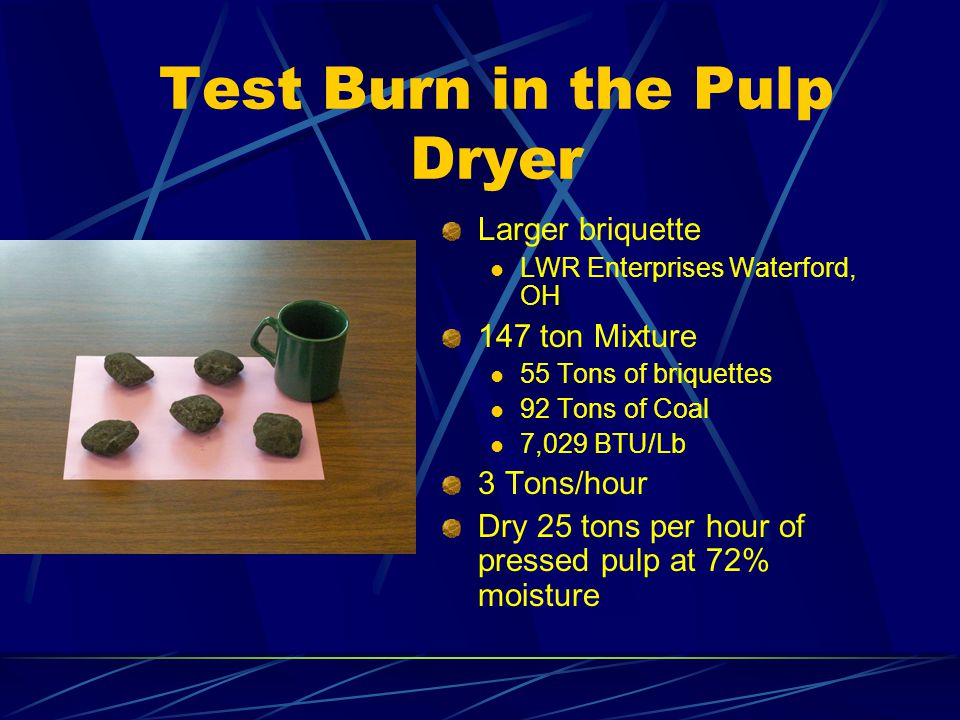 Test Burn in the Pulp Dryer Larger briquette LWR Enterprises Waterford, OH 147 ton Mixture 55 Tons of briquettes 92 Tons of Coal 7,029 BTU/Lb 3 Tons/hour Dry 25 tons per hour of pressed pulp at 72% moisture