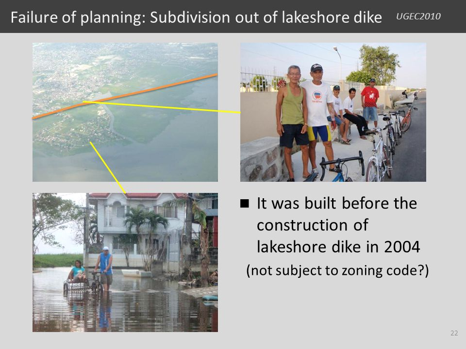 UGEC2010 Failure of planning: Subdivision out of lakeshore dike It was built before the construction of lakeshore dike in 2004 (not subject to zoning code?) 22