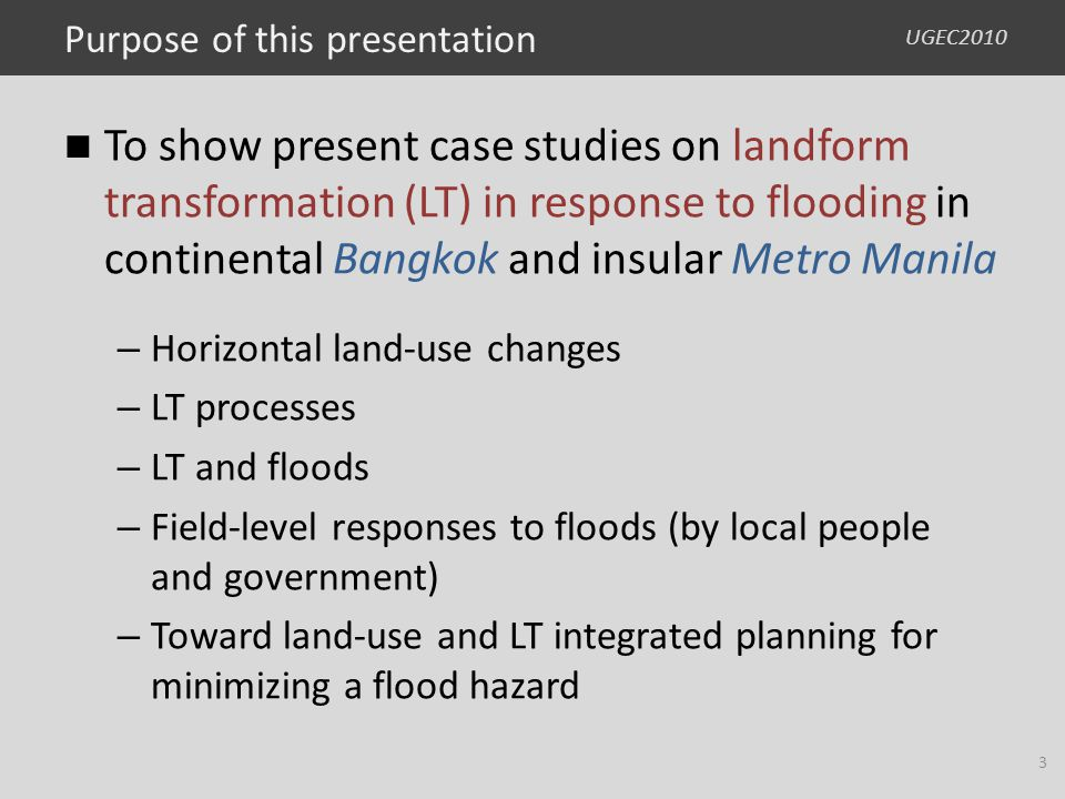 UGEC2010 Purpose of this presentation To show present case studies on landform transformation (LT) in response to flooding in continental Bangkok and insular Metro Manila – Horizontal land-use changes – LT processes – LT and floods – Field-level responses to floods (by local people and government) – Toward land-use and LT integrated planning for minimizing a flood hazard 3