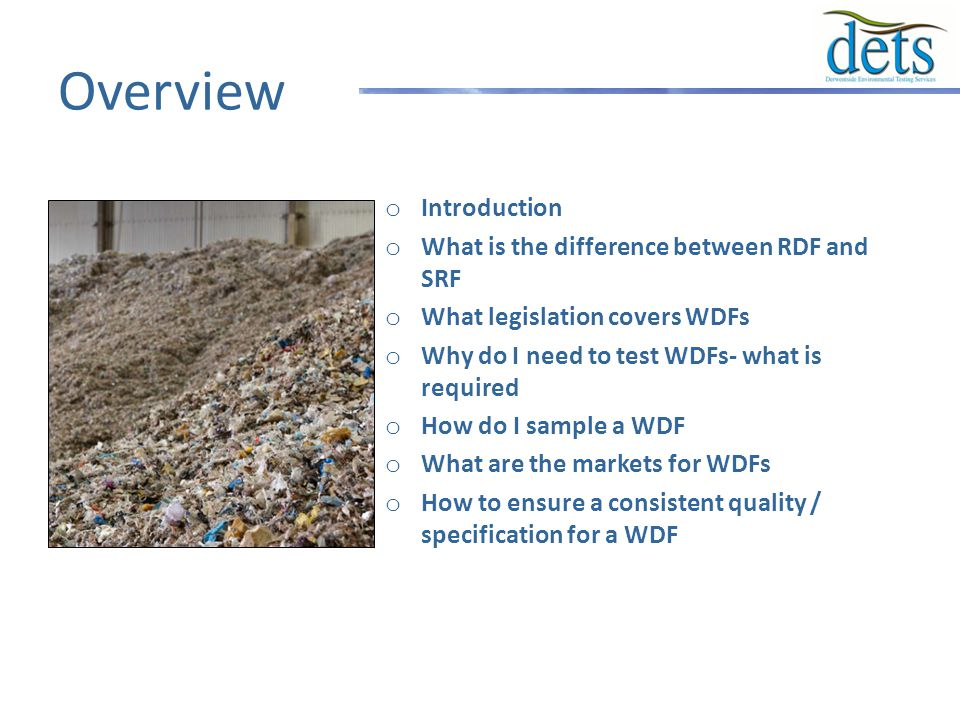 Overview o Introduction o What is the difference between RDF and SRF o What legislation covers WDFs o Why do I need to test WDFs- what is required o How do I sample a WDF o What are the markets for WDFs o How to ensure a consistent quality / specification for a WDF