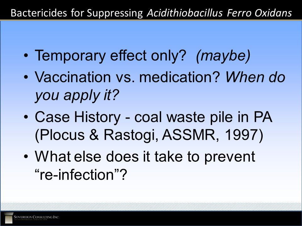 Bactericides for Suppressing Acidithiobacillus Ferro Oxidans Temporary effect only? (maybe) Vaccination vs. medication? When do you apply it? Case His