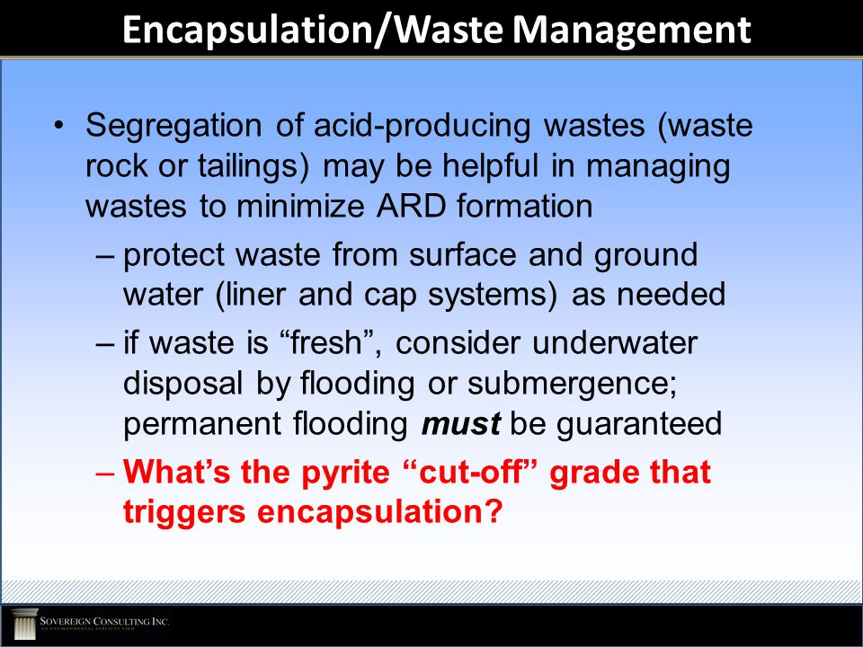 Encapsulation/Waste Management Segregation of acid-producing wastes (waste rock or tailings) may be helpful in managing wastes to minimize ARD formati