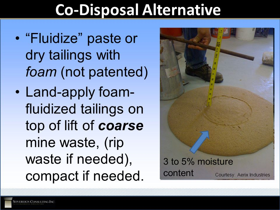 Co-Disposal Alternative Fluidize paste or dry tailings with foam (not patented) Land-apply foam- fluidized tailings on top of lift of coarse mine waste, (rip waste if needed), compact if needed.