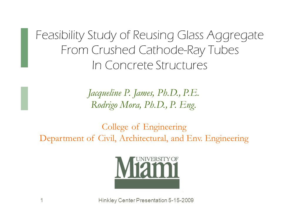 Feasibility Study of Reusing Glass Aggregate From Crushed Cathode-Ray Tubes In Concrete Structures Hinkley Center Presentation 5-15-20091 College of Engineering Department of Civil, Architectural, and Env.